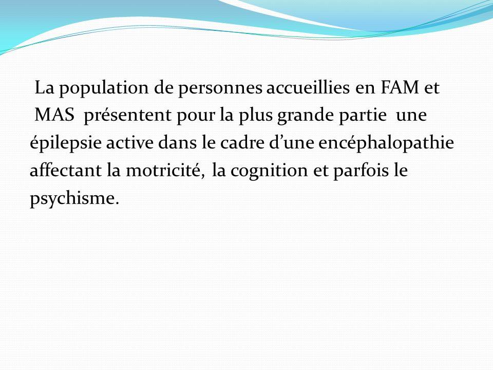 La population de personnes accueillies en FAM et MAS présentent pour la plus grande partie une épilepsie active dans le cadre dune encéphalopathie affectant la motricité, la cognition et parfois le psychisme.