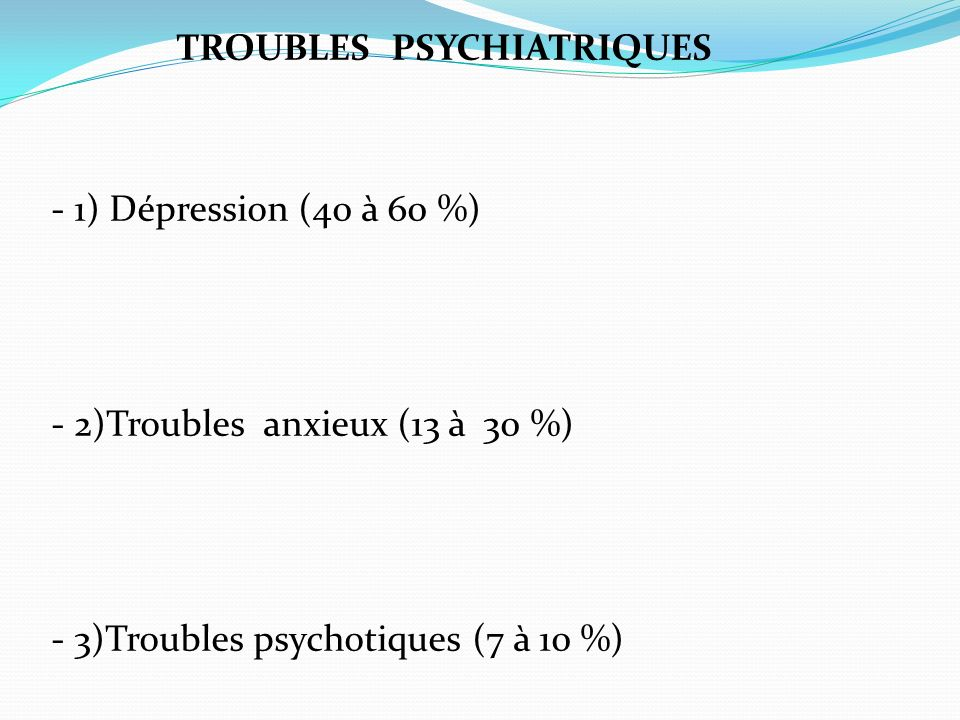 TROUBLES PSYCHIATRIQUES - 1) Dépression (40 à 60 %) - 2)Troubles anxieux (13 à 30 %) - 3)Troubles psychotiques (7 à 10 %)