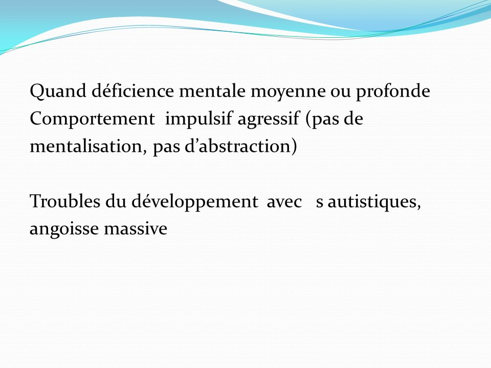 Quand déficience mentale moyenne ou profonde Comportement impulsif agressif (pas de mentalisation, pas dabstraction) Troubles du développement avec s autistiques, angoisse massive