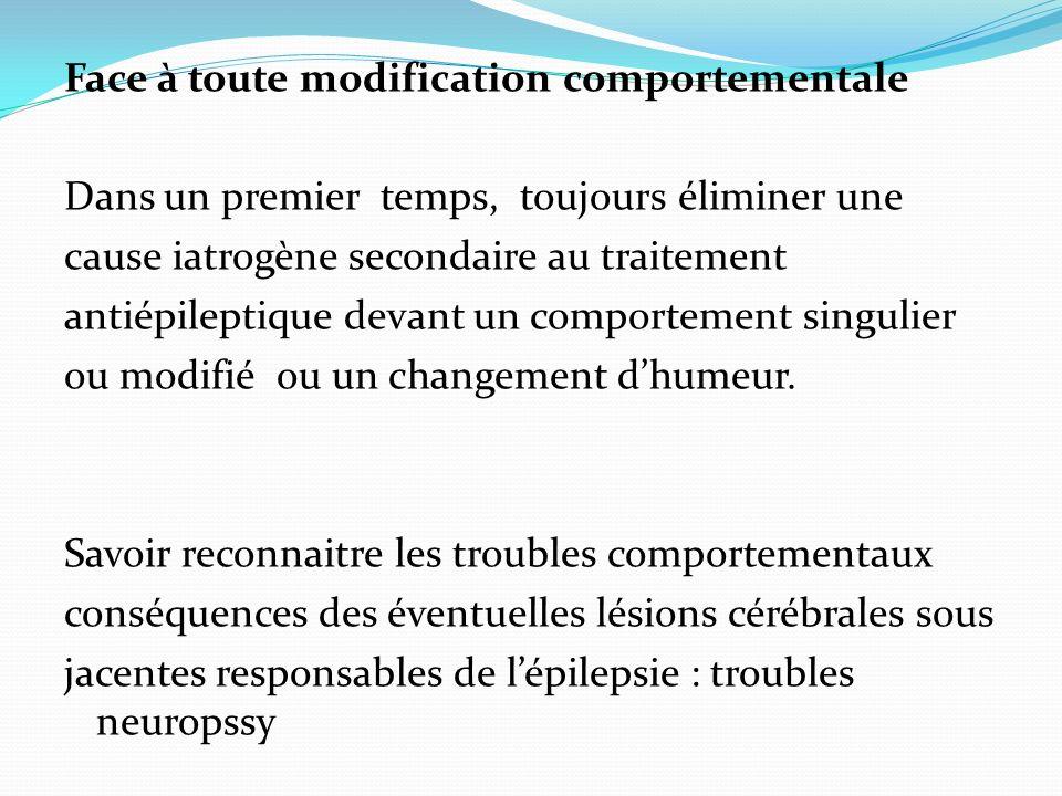 Face à toute modification comportementale Dans un premier temps, toujours éliminer une cause iatrogène secondaire au traitement antiépileptique devant un comportement singulier ou modifié ou un changement dhumeur.