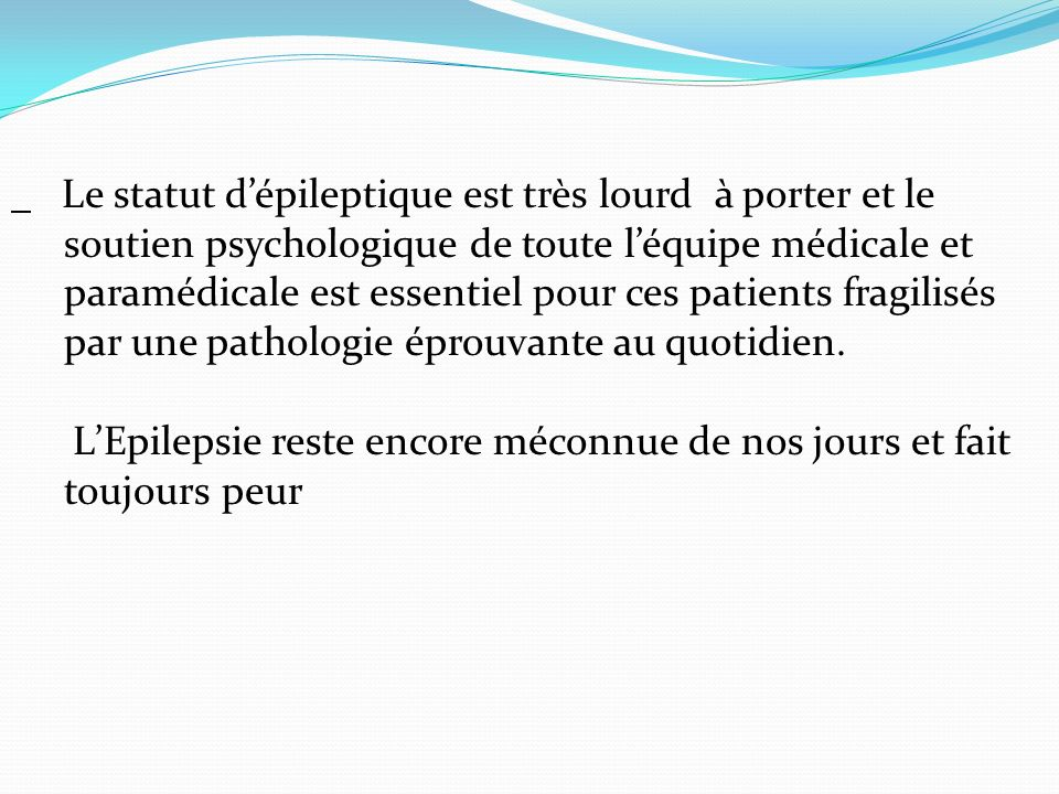 Le statut dépileptique est très lourd à porter et le soutien psychologique de toute léquipe médicale et paramédicale est essentiel pour ces patients fragilisés par une pathologie éprouvante au quotidien.