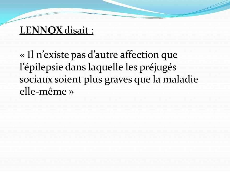 LENNOX disait : « Il nexiste pas dautre affection que lépilepsie dans laquelle les préjugés sociaux soient plus graves que la maladie elle-même »