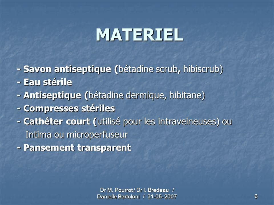 Dr M. Pourrot / Dr I. Bredeau / Danielle Bartoloni / 31-05- 2007 6 MATERIEL - Savon antiseptique (bétadine scrub, hibiscrub) - Eau stérile - Antisepti