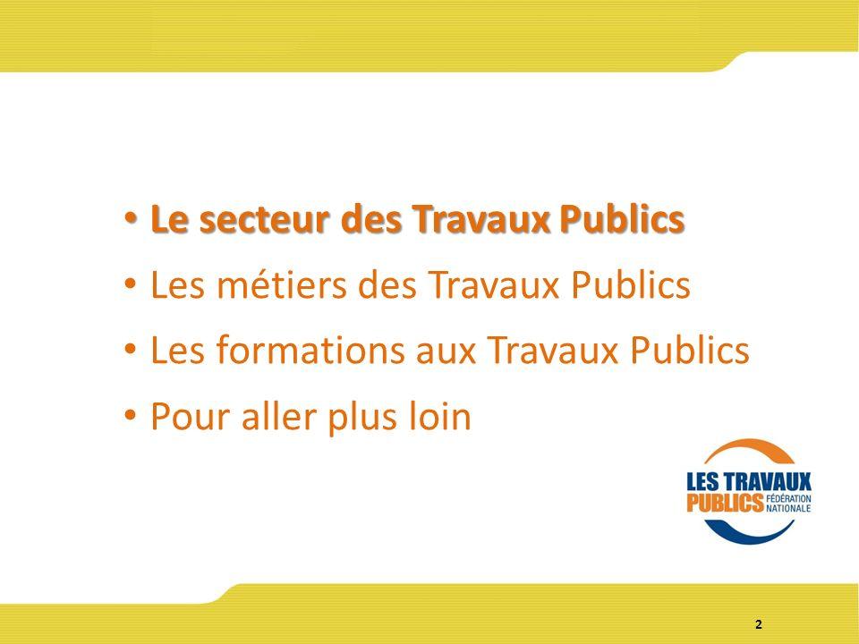 2 Le secteur des Travaux Publics Le secteur des Travaux Publics Les métiers des Travaux Publics Les formations aux Travaux Publics Pour aller plus loin