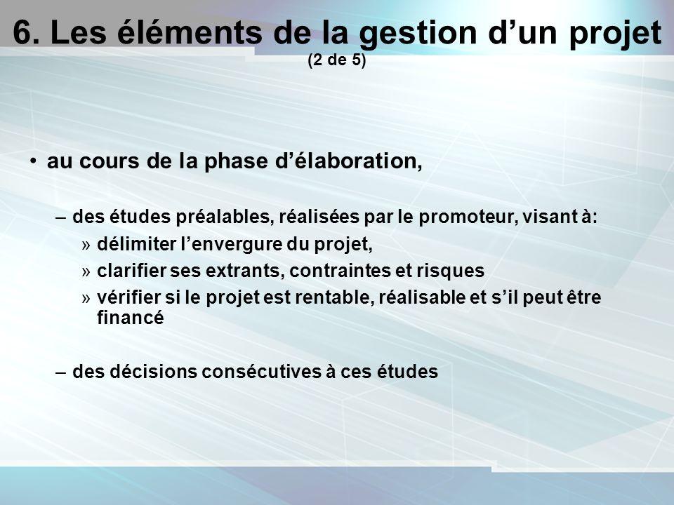 18 6. Les éléments de la gestion dun projet (2 de 5) au cours de la phase délaboration, –des études préalables, réalisées par le promoteur, visant à:
