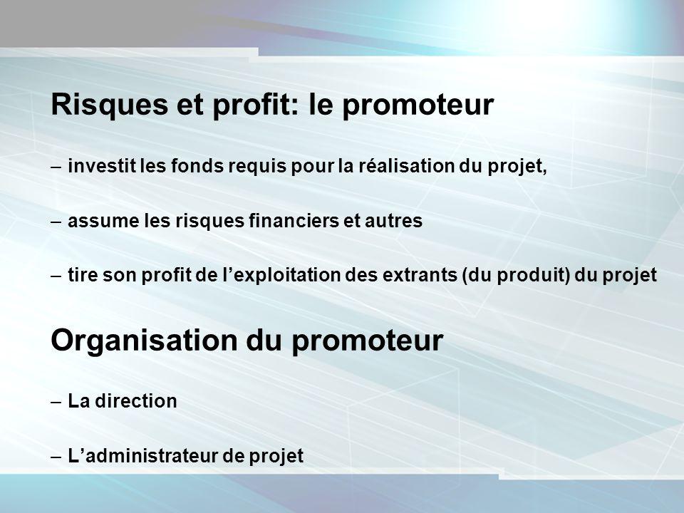 7 Risques et profit: le promoteur –investit les fonds requis pour la réalisation du projet, –assume les risques financiers et autres –tire son profit de lexploitation des extrants (du produit) du projet Organisation du promoteur –La direction –Ladministrateur de projet