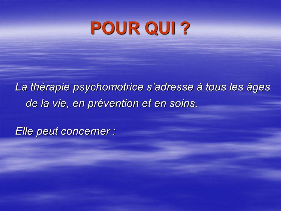 POUR QUI .La thérapie psychomotrice sadresse à tous les âges de la vie, en prévention et en soins.