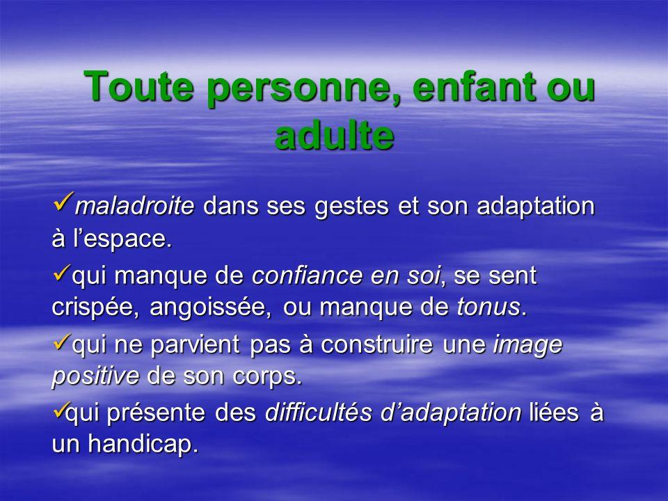 Toute personne, enfant ou adulte maladroite dans ses gestes et son adaptation à lespace.