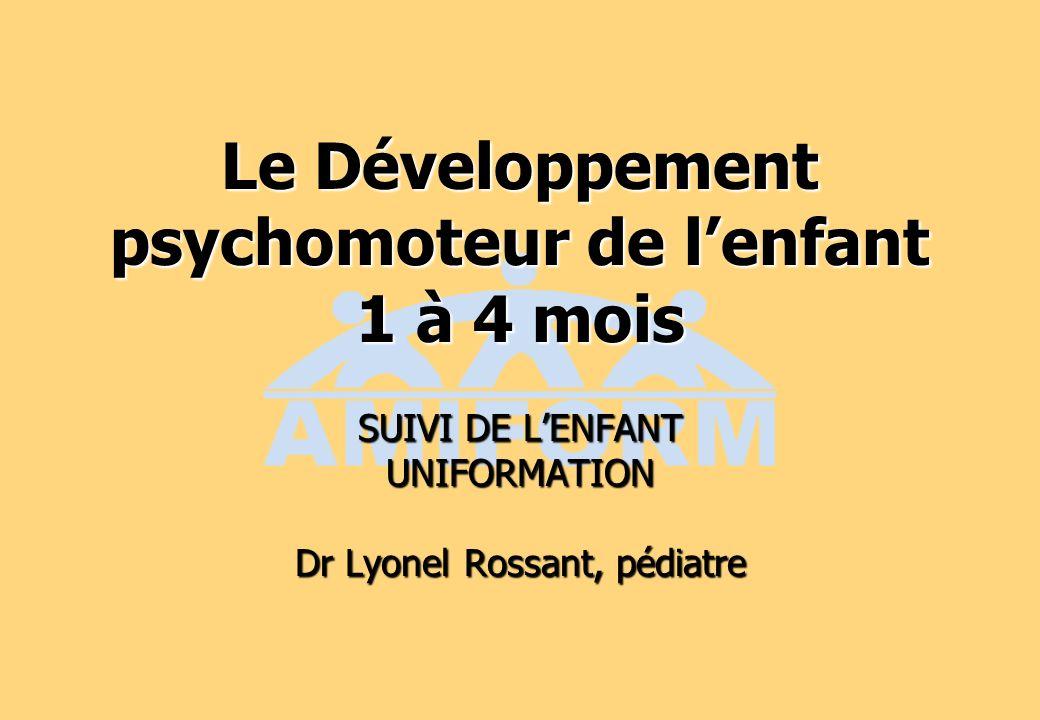Le Développement psychomoteur de lenfant 1 à 4 mois SUIVI DE LENFANT UNIFORMATION Dr Lyonel Rossant, pédiatre