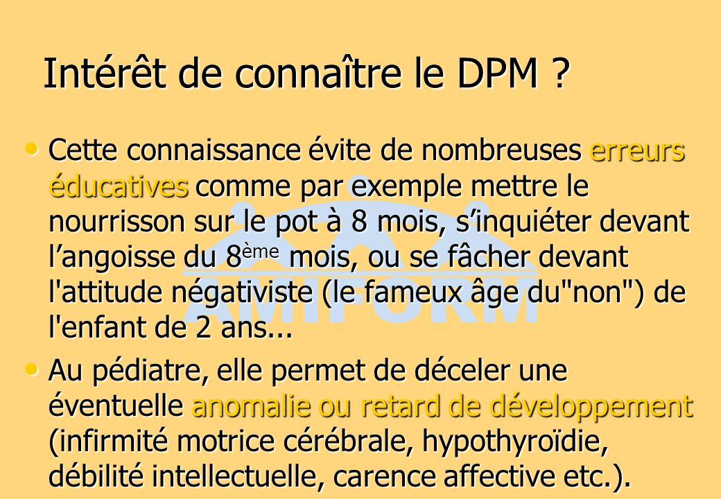 Intérêt de connaître le DPM ? Cette connaissance évite de nombreuses erreurs éducatives comme par exemple mettre le nourrisson sur le pot à 8 mois, si