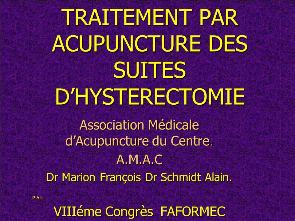 TRAITEMENT PAR ACUPUNCTURE DES SUITES DHYSTERECTOMIE Association Médicale dAcupuncture du Centre. A.M.A.C Dr Marion François Dr Schmidt Alain. VIIIéme