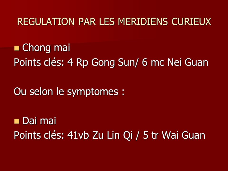 REGULATION PAR LES MERIDIENS CURIEUX Chong mai Chong mai Points clés: 4 Rp Gong Sun/ 6 mc Nei Guan Ou selon le symptomes : Dai mai Dai mai Points clés
