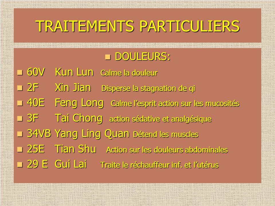 TRAITEMENTS PARTICULIERS DOULEURS: DOULEURS: 60V Kun Lun Calme la douleur 60V Kun Lun Calme la douleur 2F Xin Jian Disperse la stagnation de qi 2F Xin
