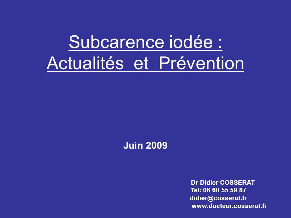1 Subcarence iodée : Actualités et Prévention Dr Didier COSSERAT Tel: 06 60 55 59 87 didier@cosserat.fr www.docteur.cosserat.fr Juin 2009