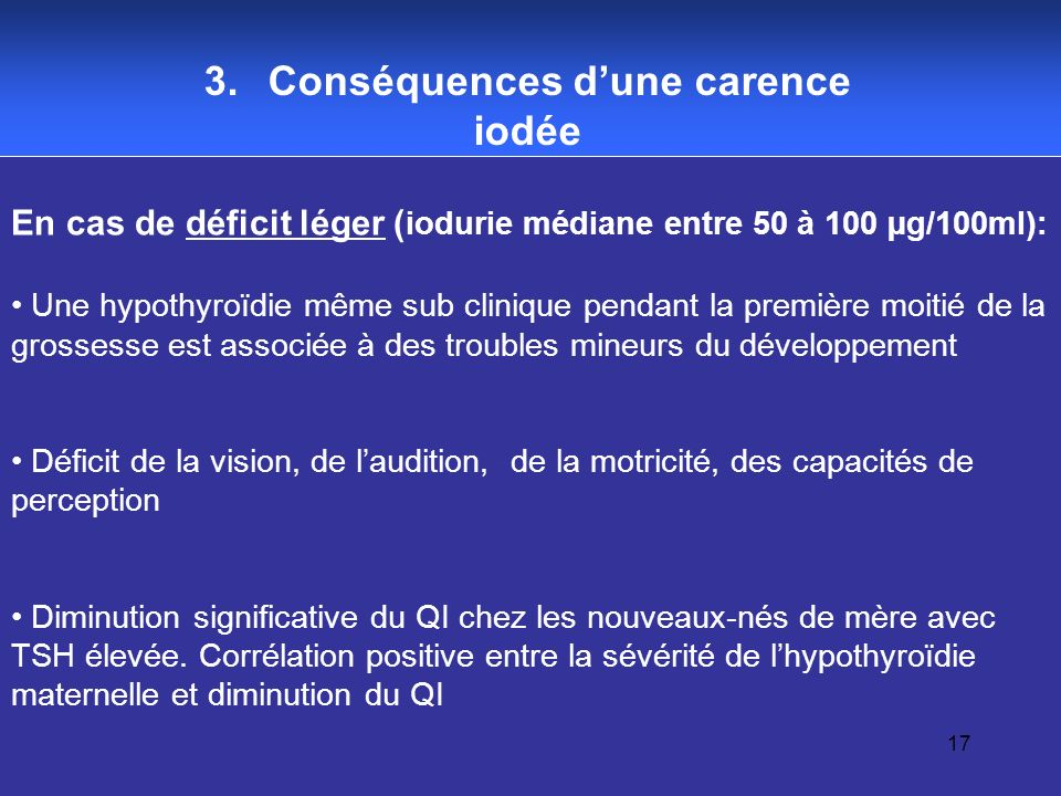 17 3. Conséquences dune carence iodée En cas de déficit léger ( iodurie médiane entre 50 à 100 µg/100ml): Une hypothyroïdie même sub clinique pendant