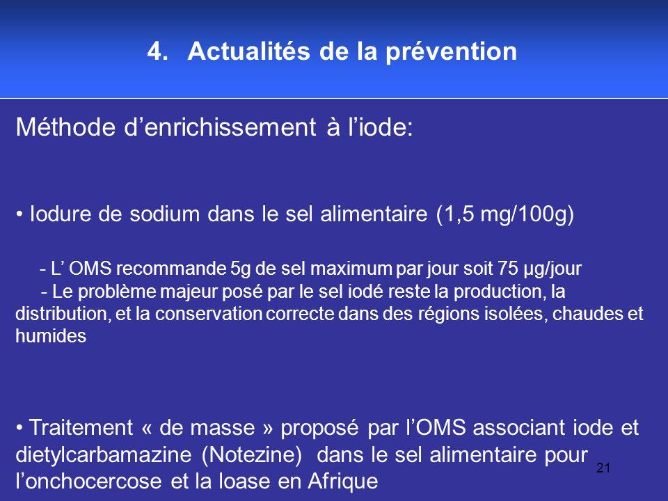 21 4. Actualités de la prévention Méthode denrichissement à liode: Iodure de sodium dans le sel alimentaire (1,5 mg/100g) - L OMS recommande 5g de sel