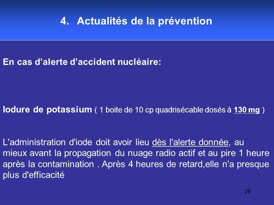 26 4. Actualités de la prévention En cas dalerte daccident nucléaire: Iodure de potassium ( 1 boite de 10 cp quadrisécable dosés à 130 mg ) L'administ