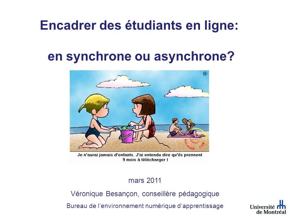 Encadrer des étudiants en ligne: en synchrone ou asynchrone? mars 2011 Véronique Besançon, conseillère pédagogique Bureau de lenvironnement numérique