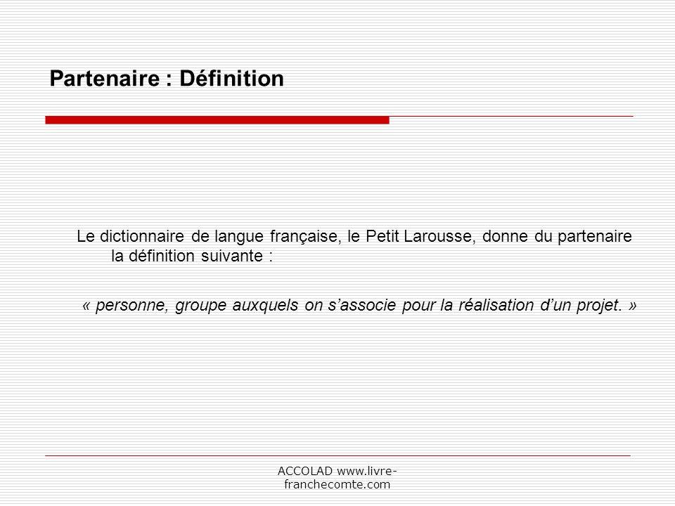 ACCOLAD www.livre- franchecomte.com Partenaire : Définition Le dictionnaire de langue française, le Petit Larousse, donne du partenaire la définition suivante : « personne, groupe auxquels on sassocie pour la réalisation dun projet.
