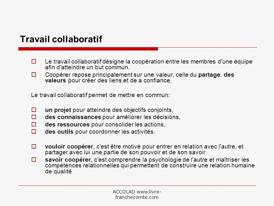 ACCOLAD www.livre- franchecomte.com Travail collaboratif Le travail collaboratif désigne la coopération entre les membres d une équipe afin d atteindre un but commun.