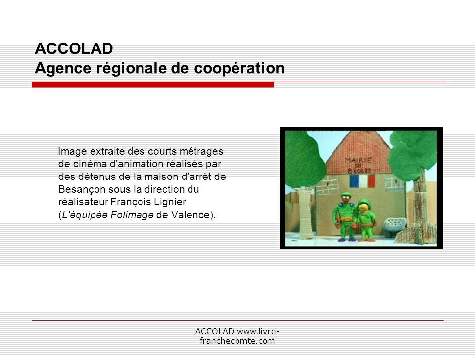 ACCOLAD www.livre- franchecomte.com ACCOLAD Agence régionale de coopération Image extraite des courts métrages de cinéma d animation réalisés par des détenus de la maison d arrêt de Besançon sous la direction du réalisateur François Lignier (L équipée Folimage de Valence).