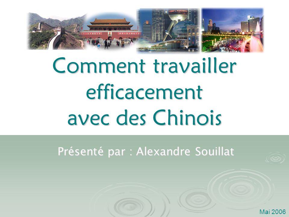 Comment travailler efficacement avec des Chinois Présenté par : Alexandre Souillat Mai 2006
