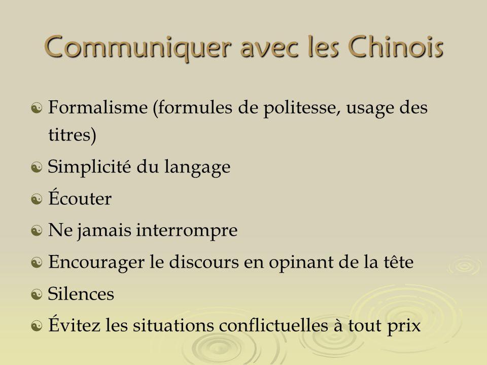 Communiquer avec les Chinois Formalisme (formules de politesse, usage des titres) Simplicité du langage Écouter Ne jamais interrompre Encourager le discours en opinant de la tête Silences Évitez les situations conflictuelles à tout prix