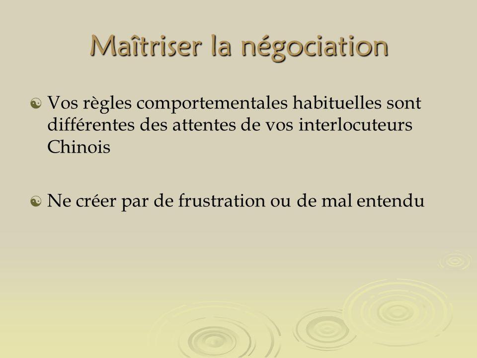 Maîtriser la négociation Vos règles comportementales habituelles sont différentes des attentes de vos interlocuteurs Chinois Ne créer par de frustration ou de mal entendu