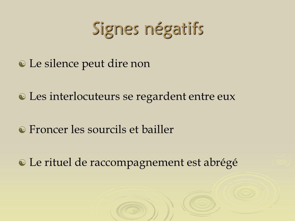 Signes négatifs Le silence peut dire non Les interlocuteurs se regardent entre eux Froncer les sourcils et bailler Le rituel de raccompagnement est abrégé