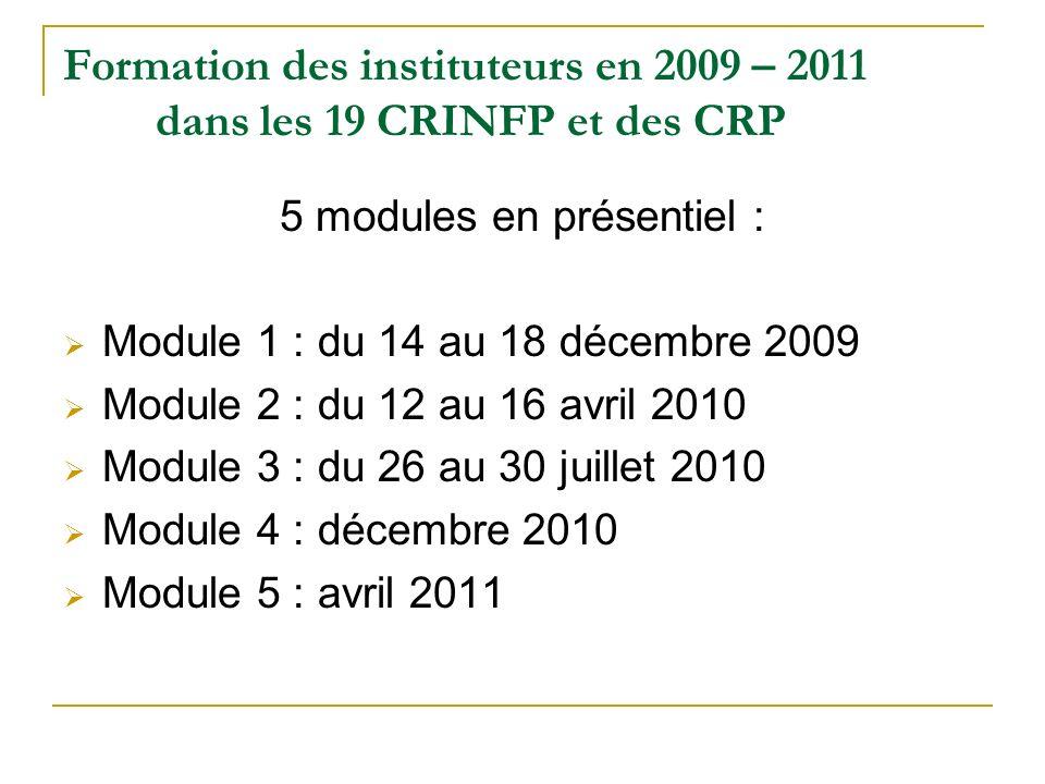 Formation des instituteurs en 2009 – 2011 dans les 19 CRINFP et des CRP 5 modules en présentiel : Module 1 : du 14 au 18 décembre 2009 Module 2 : du 1