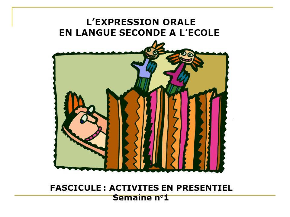 LEXPRESSION ORALE EN LANGUE SECONDE A LECOLE FASCICULE : ACTIVITES EN PRESENTIEL Semaine n°1
