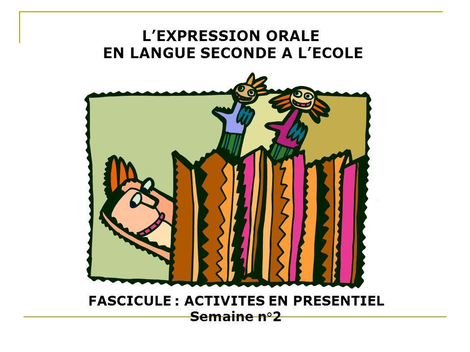 LEXPRESSION ORALE EN LANGUE SECONDE A LECOLE FASCICULE : ACTIVITES EN PRESENTIEL Semaine n°2