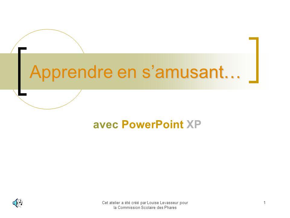 Cet atelier a été créé par Louise Levasseur pour la Commission Scolaire des Phares 1 Apprendre en samusant… avec PowerPoint XP
