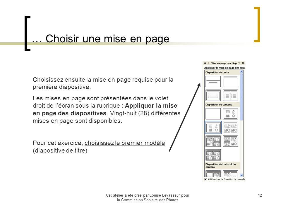 Cet atelier a été créé par Louise Levasseur pour la Commission Scolaire des Phares 11 Choisir une mise en page Accédez au menu Insertion, commande Diapositive Cliquez sur le bouton Nouvelle diapositive de la barre doutils format OU