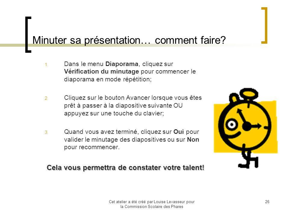 Cet atelier a été créé par Louise Levasseur pour la Commission Scolaire des Phares 25 Vérifier le minutage Si vous désirez que votre présentation se déroule automatiquement avec une suite dévénements déterminés par vous, vous avez la chance de le faire.