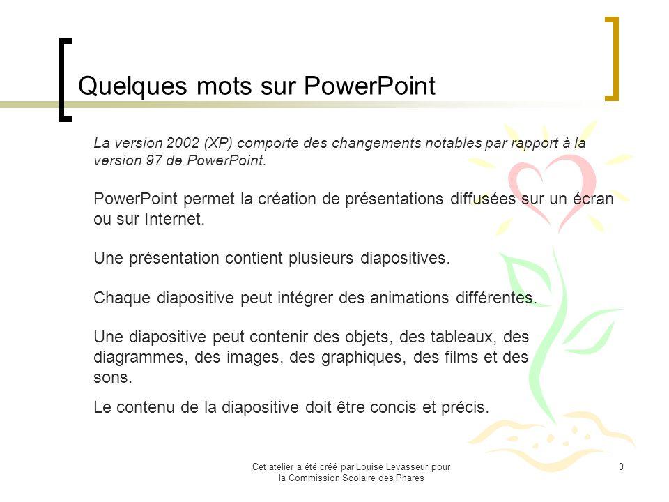 Cet atelier a été créé par Louise Levasseur pour la Commission Scolaire des Phares 3 Quelques mots sur PowerPoint Une présentation contient plusieurs diapositives.