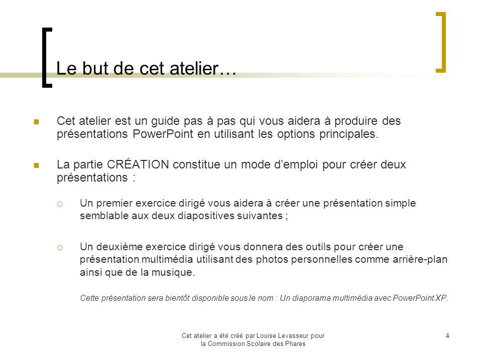 Cet atelier a été créé par Louise Levasseur pour la Commission Scolaire des Phares 4 Le but de cet atelier… Cet atelier est un guide pas à pas qui vous aidera à produire des présentations PowerPoint en utilisant les options principales.