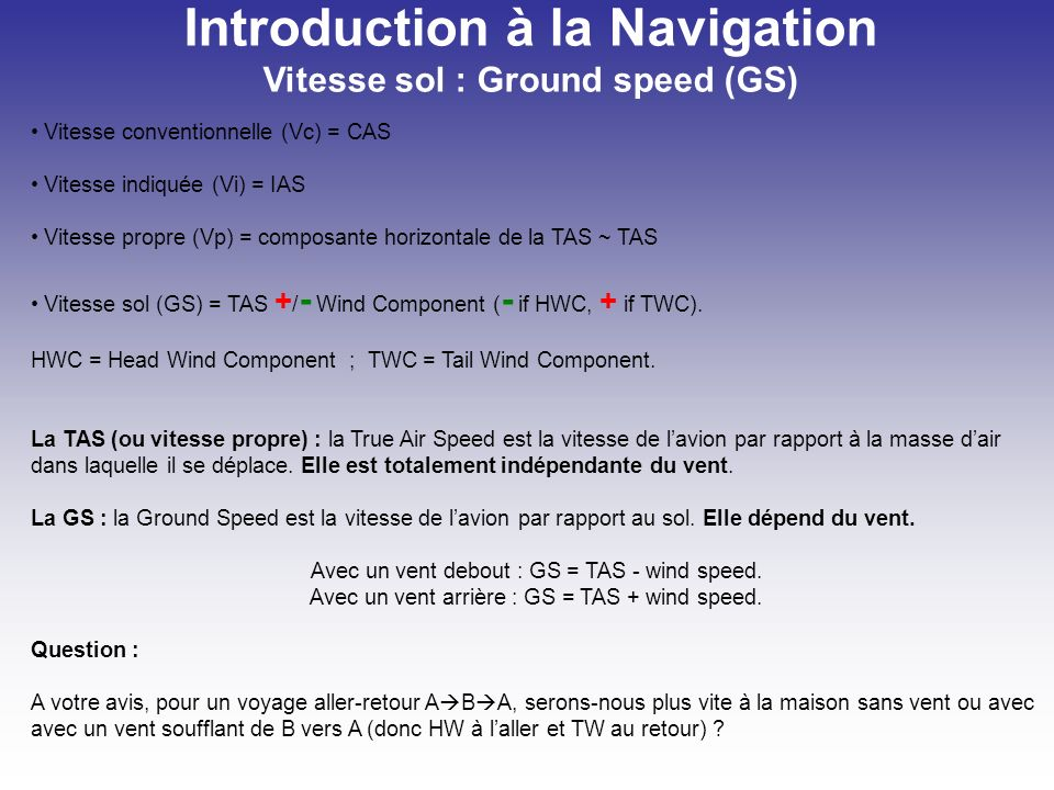 Introduction à la Navigation Vitesse sol : Ground speed (GS) Vitesse conventionnelle (Vc) = CAS Vitesse indiquée (Vi) = IAS Vitesse propre (Vp) = comp