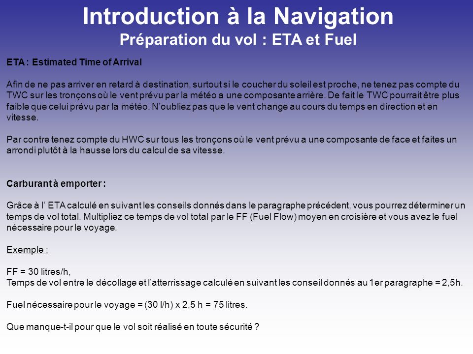 Introduction à la Navigation Préparation du vol : ETA et Fuel ETA : Estimated Time of Arrival Afin de ne pas arriver en retard à destination, surtout