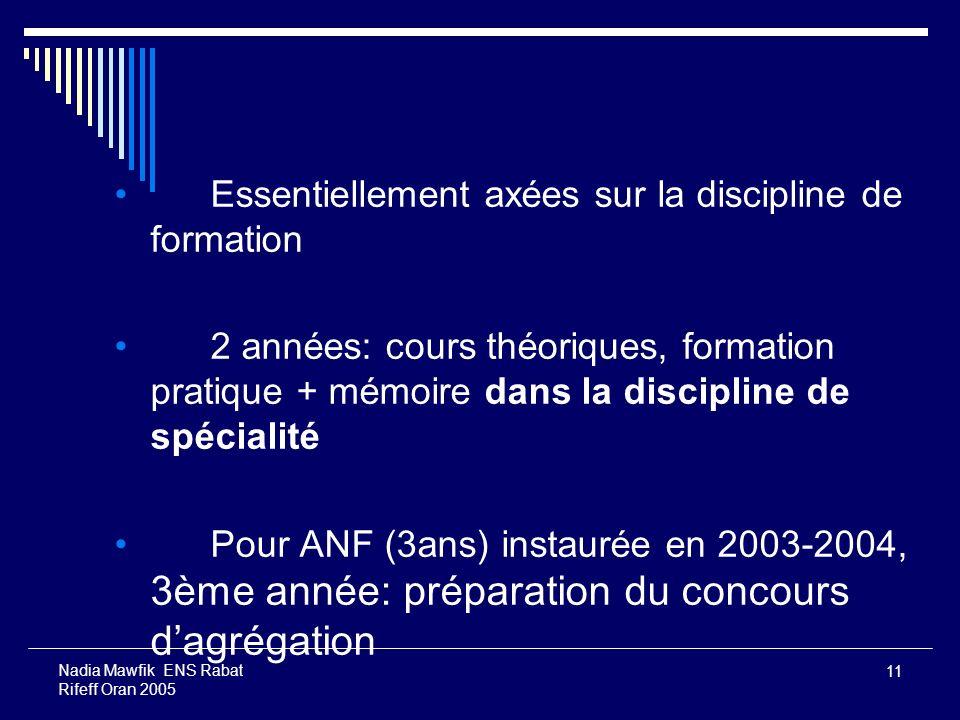 11 Nadia Mawfik ENS Rabat Rifeff Oran 2005 Essentiellement axées sur la discipline de formation 2 années: cours théoriques, formation pratique + mémoi