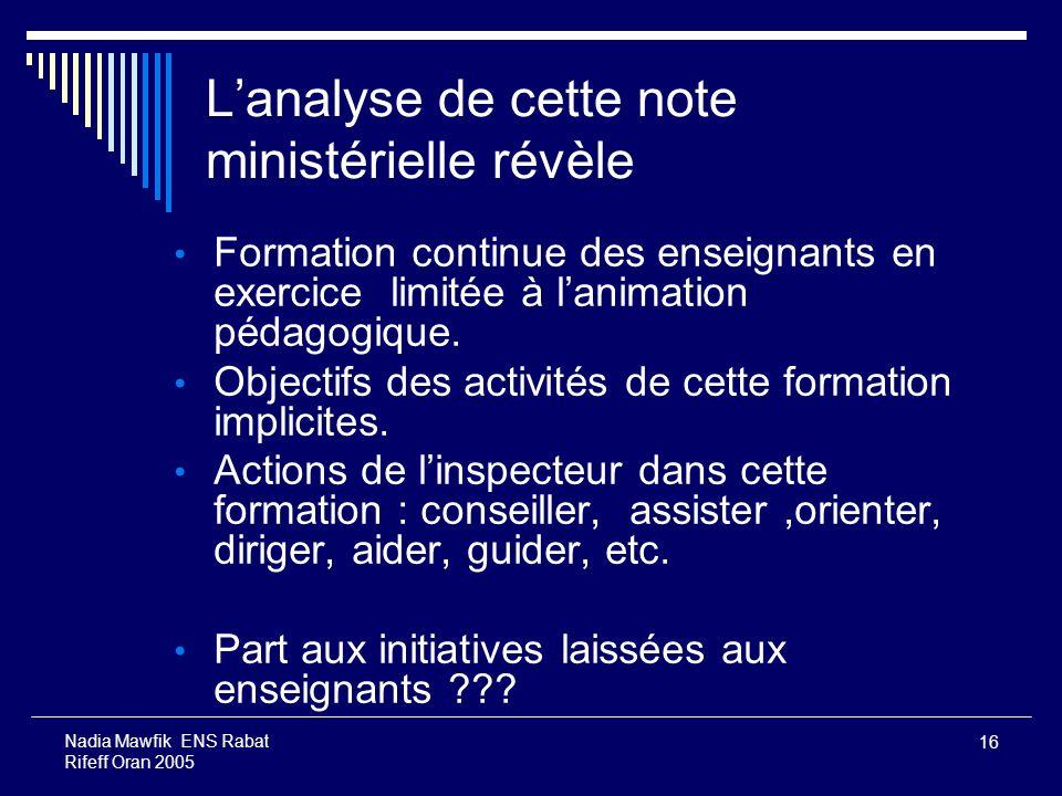 16 Nadia Mawfik ENS Rabat Rifeff Oran 2005 Lanalyse de cette note ministérielle révèle Formation continue des enseignants en exercice limitée à lanima