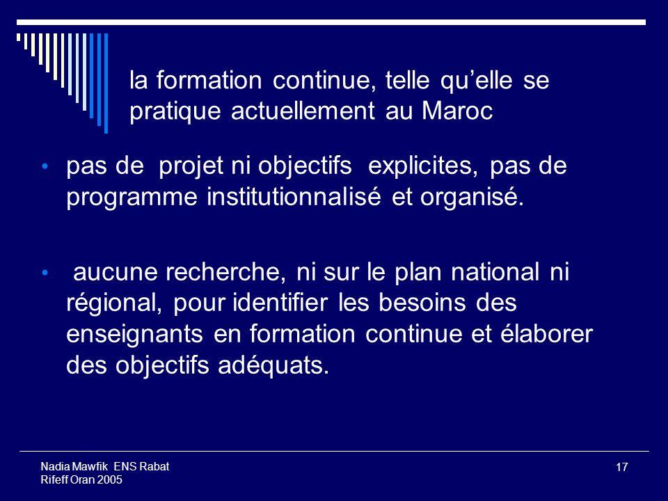 17 Nadia Mawfik ENS Rabat Rifeff Oran 2005 la formation continue, telle quelle se pratique actuellement au Maroc pas de projet ni objectifs explicites