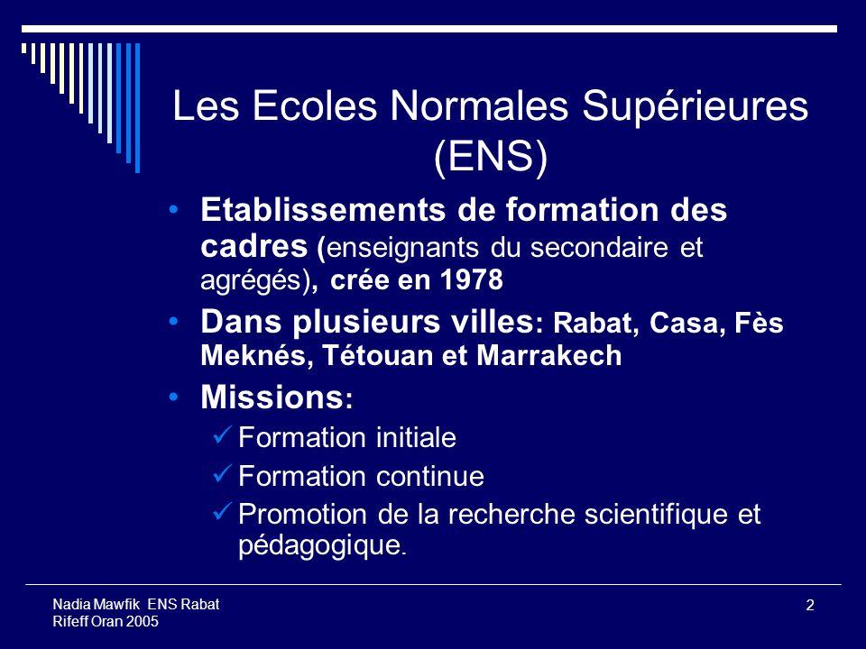 2 Nadia Mawfik ENS Rabat Rifeff Oran 2005 Les Ecoles Normales Supérieures (ENS) Etablissements de formation des cadres (enseignants du secondaire et a