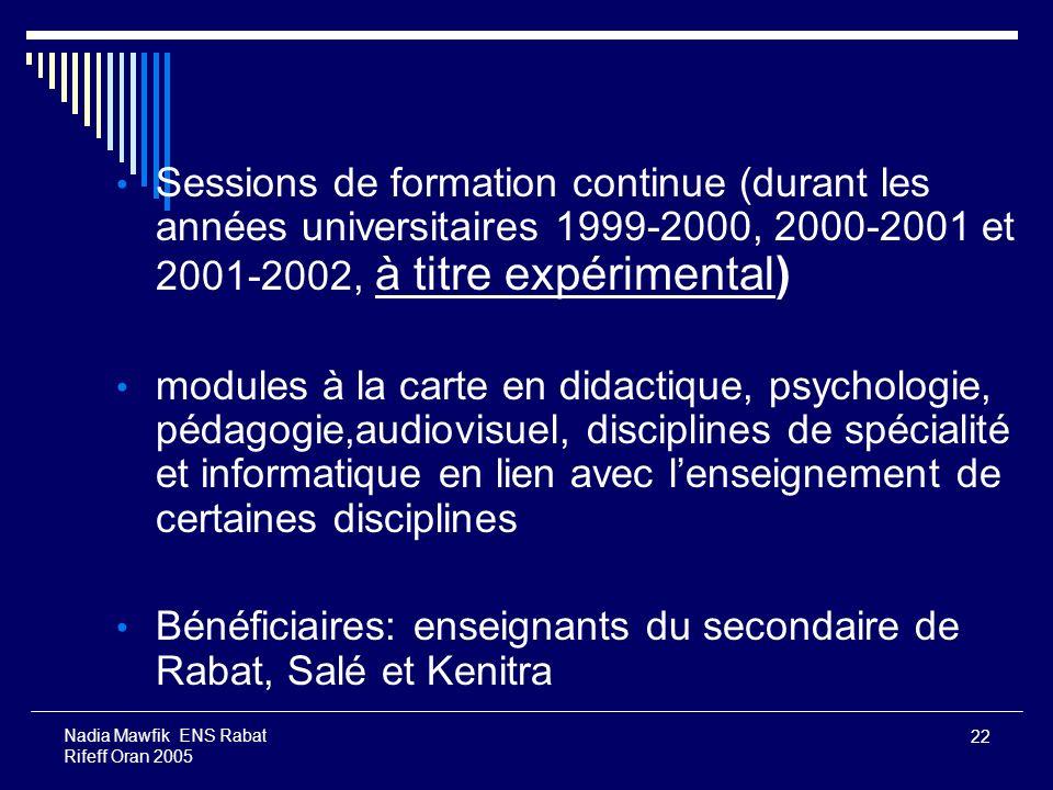 22 Nadia Mawfik ENS Rabat Rifeff Oran 2005 Sessions de formation continue (durant les années universitaires 1999-2000, 2000-2001 et 2001-2002, à titre