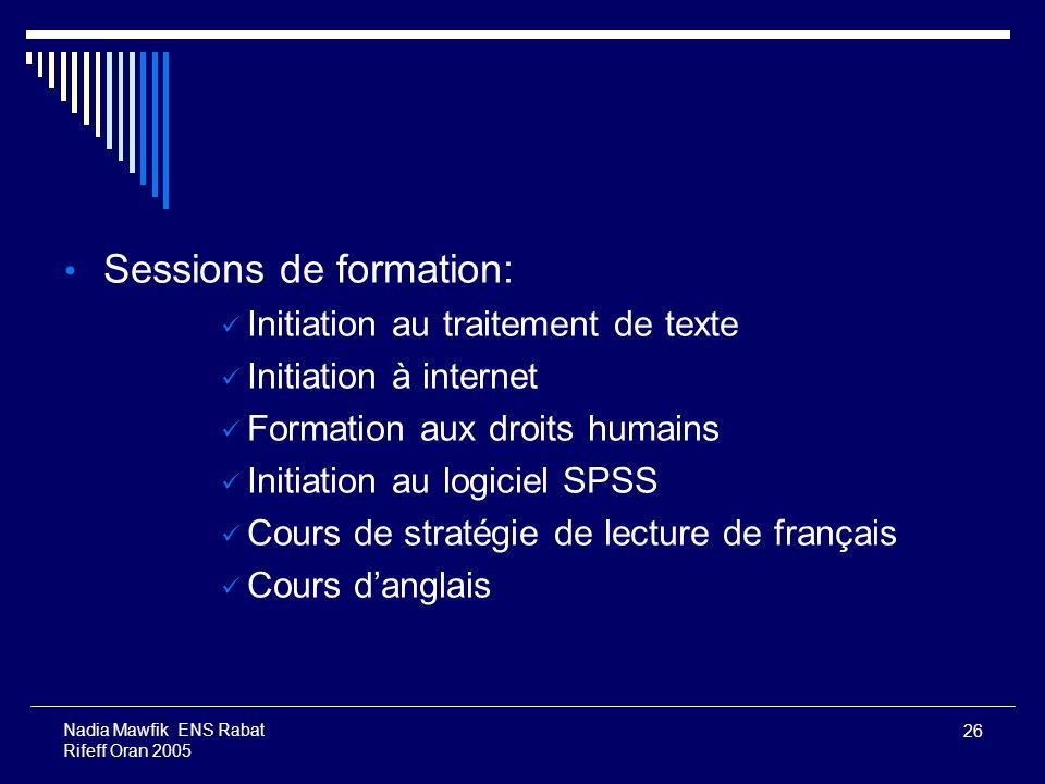 26 Nadia Mawfik ENS Rabat Rifeff Oran 2005 Sessions de formation: Initiation au traitement de texte Initiation à internet Formation aux droits humains