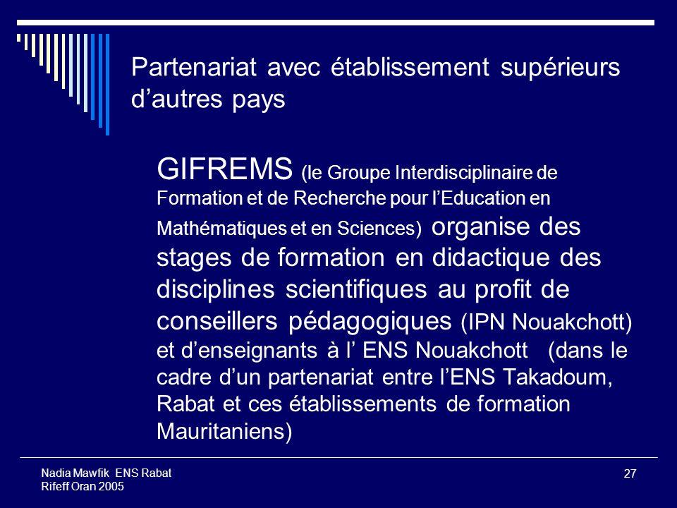 27 Nadia Mawfik ENS Rabat Rifeff Oran 2005 Partenariat avec établissement supérieurs dautres pays GIFREMS (le Groupe Interdisciplinaire de Formation e