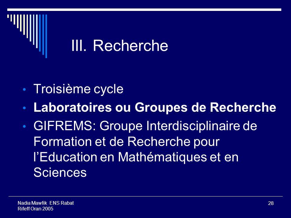 28 Nadia Mawfik ENS Rabat Rifeff Oran 2005 III. Recherche Troisième cycle Laboratoires ou Groupes de Recherche GIFREMS: Groupe Interdisciplinaire de F