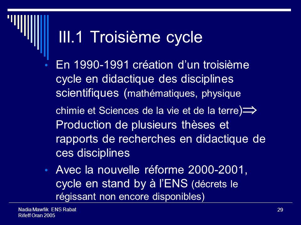 29 Nadia Mawfik ENS Rabat Rifeff Oran 2005 III.1 Troisième cycle En 1990-1991 création dun troisième cycle en didactique des disciplines scientifiques
