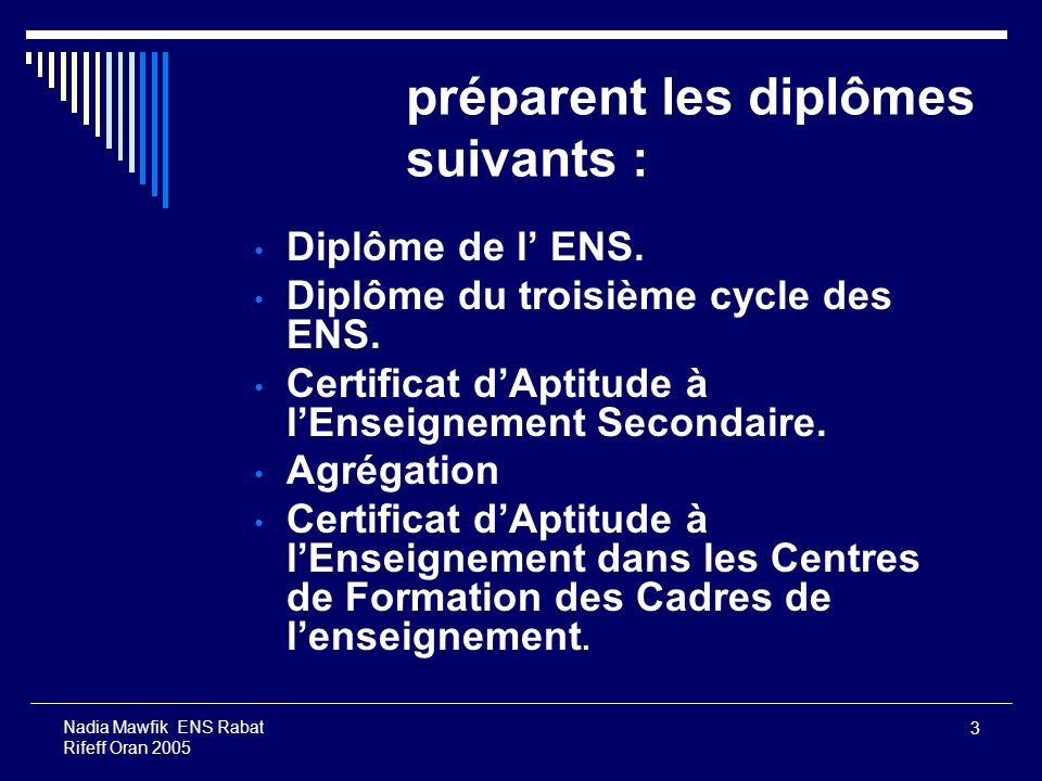 3 Nadia Mawfik ENS Rabat Rifeff Oran 2005 préparent les diplômes suivants : Diplôme de l ENS. Diplôme du troisième cycle des ENS. Certificat dAptitude
