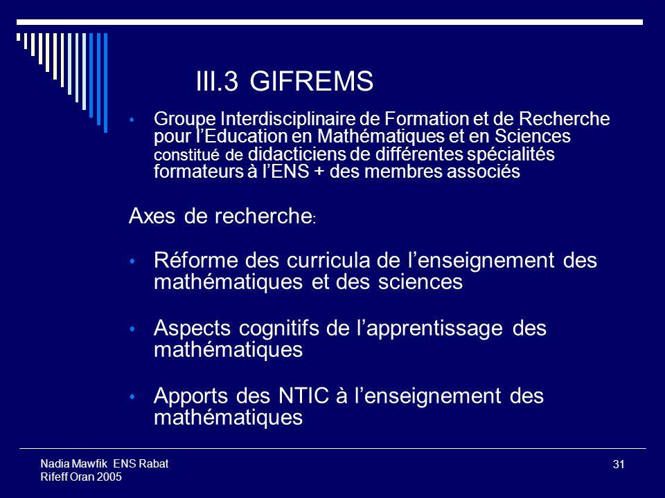 31 Nadia Mawfik ENS Rabat Rifeff Oran 2005 III.3 GIFREMS Groupe Interdisciplinaire de Formation et de Recherche pour lEducation en Mathématiques et en